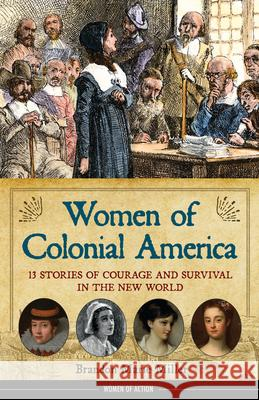 Women of Colonial America: 13 Stories of Courage and Survival in the New World Brandon Marie Miller 9781556524875