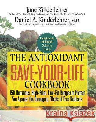 The Antioxidant Save-Your-Life Cookbook: 150 Nutritious, High-Fiber, Low-Fat Recipes to Protect You Against the Damaging Effects of Free Radicals Jane Kinderlehrer Daniel A. Kinderlehrer 9781557047601