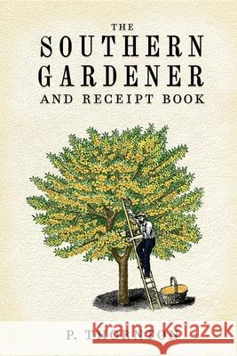 Southern Gardener and Receipt Book: Containing Directions for Gardening Phineas Thornton 9781557091918