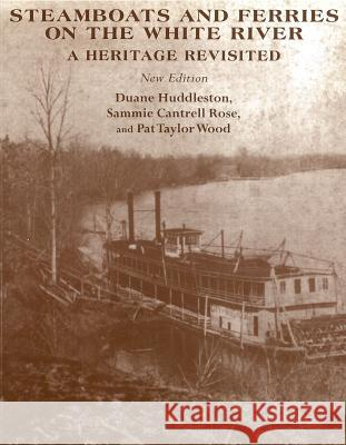 Steamboats and Ferries on the White River: A Hertage Revisited Duane Huddleston Sammie Cantrell Rose Pat Taylor Wood 9781557285386