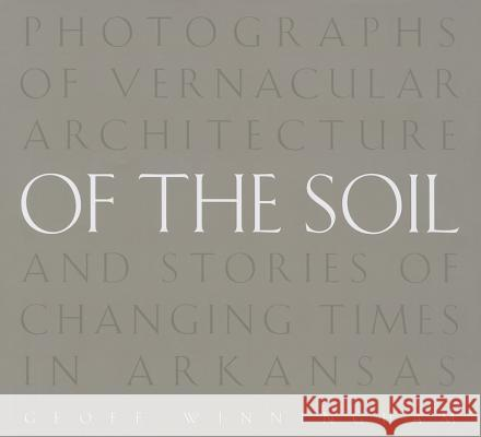 Of the Soil: Photographs of Vernacular Architecture and Stories of Changing Times in Arkansas Geoff Winningham 9781557286598