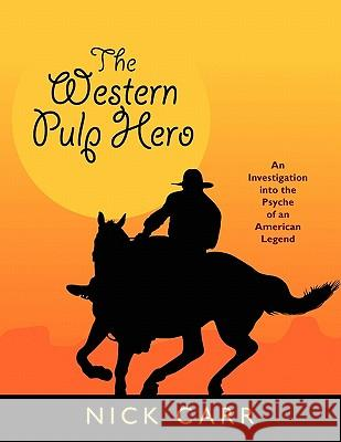 The Western Pulp Hero: An Investigation Into the Psyche of an American Legend Nick Carr Ryerson Johnson 9781557420329