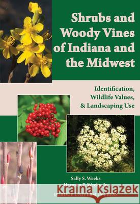 Shrubs and Woody Vines of Indiana and the Midwest: Identification, Wildlife Values, and Landscaping Use Sally S. Weeks Harmon P., JR. Weeks 9781557536105