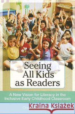 Seeing All Kids as Readers: A New Vision for Literacy in the Inclusive Early Childhood Classroom Christopher Ph. D. Kliewer 9781557669018