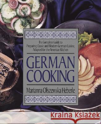 German Cooking: The Complete Guide to Preparing Classic and Modern German Cuisine, Adapted for the American Kitchen Marianna Olszewska Heberle 9781557882516