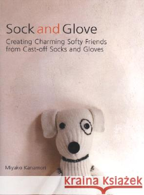 Sock and Glove: Creating Charming Softy Friends from Cast-Off Socks and Gloves Miyako Kanamori 9781557885166