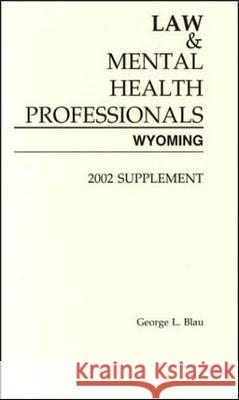 Law and Mental Health Professionals: Wyoming, 2002 Supplement George Blau 9781557985521