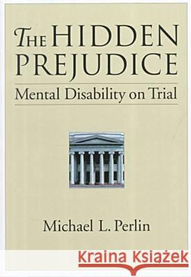The Hidden Prejudice: Mental Disability on Trial Michael L. Perlin 9781557986160