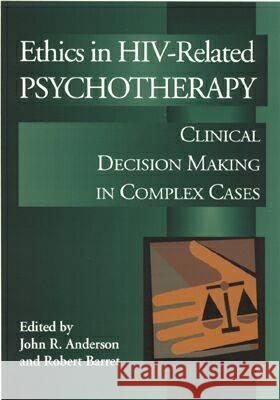 Ethics in HIV-Related Psychotherapy: Clinical Decision-Making in Complex Cases John R. Anderson Robert L. Barret Bob Barret 9781557987228