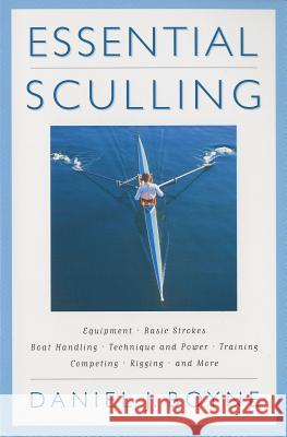 Essential Sculling: An Introduction to Basic Strokes, Equipment, Boat Handling, Technique, and Power Daniel J. Boyne 9781558217096