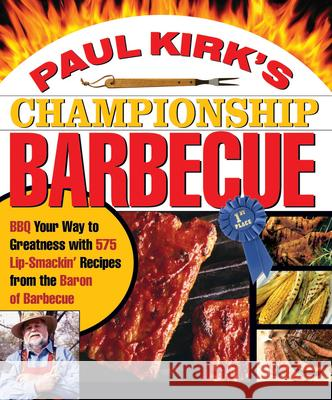 Paul Kirk's Championship Barbecue: BBQ Your Way to Greatness with 575 Lip-Smackin' Recipes from the Baron of Barbecue Paul Kirk Bob Lyon 9781558322424