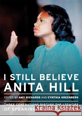 I Still Believe Anita Hill: Three Generations Discuss the Legacy of Speaking the Truth to Power Amy Richards Cindy Greenberg 9781558618091