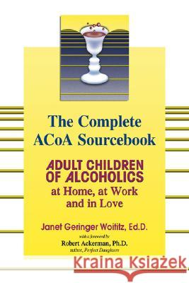 The Complete ACOA Sourcebook: Adult Children of Alcoholics at Home, at Work and in Love Janet Geringer Woititz Robert J. Ackerman 9781558749603