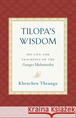 Tilopa's Wisdom: His Life and Teachings on the Ganges Mahamudra Khenchen Thrangu 9781559394871