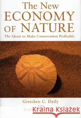 The New Economy of Nature: The Quest to Make Conservation Profitable Gretchen C. Daily Katherine Ellison 9781559631549
