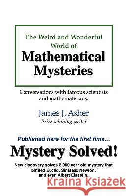 The Weird and Wonderful World of Mathematical Mysteries: Conversations with Famous Scientists and Mathematicians James J. Asher 9781560180753