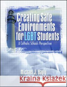 Creating Safe Environments for LGBT Students: A Catholic Schools Perspective Michael J. Bayly 9781560236061