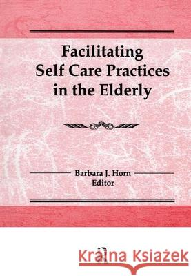 Facilitating Self Care Practices in the Elderly Barbara J. Horn 9781560240136
