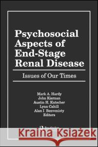 Psychosocial Aspects of End-Stage Renal Disease : Issues of Our Times Mark A. Hardy Alan I. Benvenisty Lynn Cahill 9781560241492