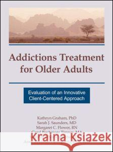 Addictions Treatment for Older Adults : Evaluation of an Innovative Client-Centered Approach Kathryn Graham Graham                                   Margaret C. Flower 9781560248576 Haworth Press