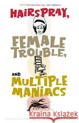 Hairspray, Female Trouble, and Multiple Maniacs: Three More Screenplays John Waters 9781560257028