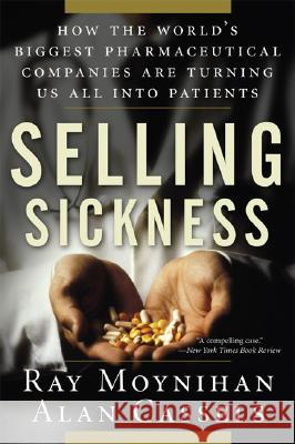 Selling Sickness: How the World's Biggest Pharmaceutical Companies Are Turning Us All Into Patients Ray Moynihan Alan Cassels 9781560258568