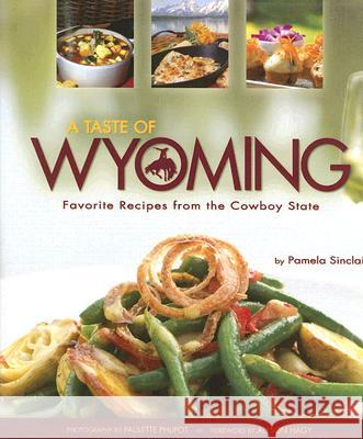 A Taste of Wyoming: Favorite Recipes from the Cowboy State Pamela Sinclair Paulette Phlipot Alyson Hagy 9781560374589