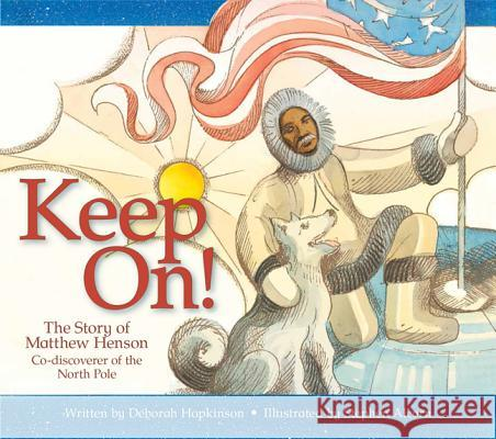 Keep On!: The Story of Matthew Henson, Co-Discoverer of the North Pole Deborah Hopkinson Stephen Alcorn 9781561458868 Peachtree Publishers