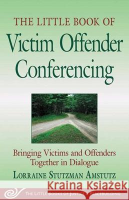 Little Book of Victim Offender Conferencing: Bringing Victims and Offenders Together in Dialogue Lorraine Stutzman Amstutz 9781561485864