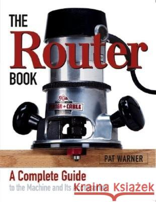 The Router Book: A Complete Guide to the Router and Its Accessories Pat Warner 9781561584239
