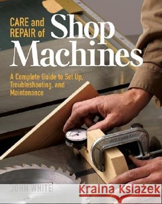 Care and Repair of Shop Machines: A Complete Guide to Setup, Troubleshooting, and Ma John White 9781561584246