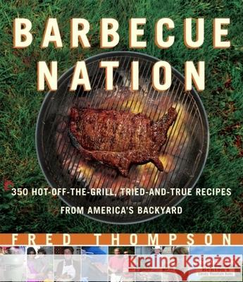 Barbecue Nation: 350 Hot-Off-The-Grill, Tried-And-True Recipes from America's Backyard Fred Thompson 9781561588145