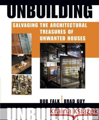 Unbuilding: Salvaging the Architectural Treasures of Unwanted Houses Bob Falk Brad Guy 9781561588251