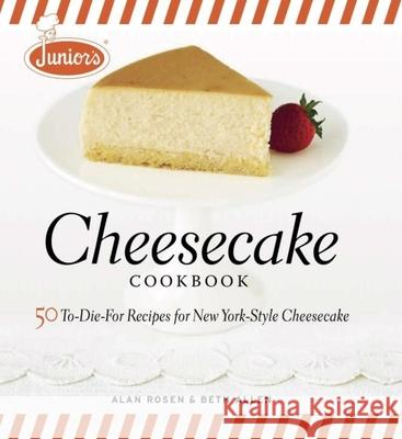 Junior's Cheesecake Cookbook: 50 To-Die-For Recipes of New York-Style Cheesecake Alan Rosen Beth Allen Mark Ferri 9781561588800