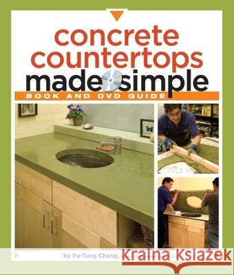 Concrete Countertops Made Simple: A Step-By-Step Guide [With DVD] Fu-Tung Cheng 9781561588824