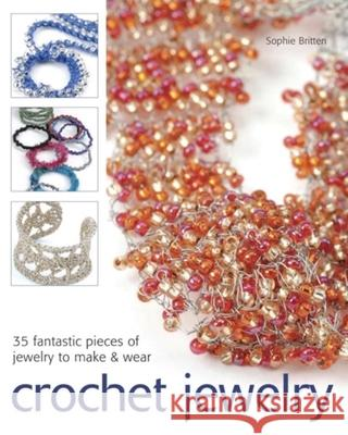 Crochet Jewelry: 35 Fantastic Pieces of Jewelry to Make & Wear Sophie Britten 9781561589449