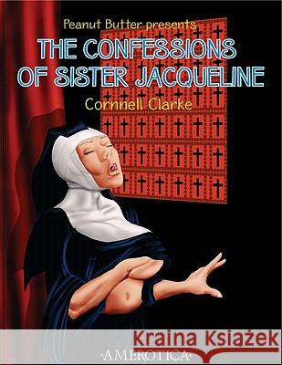 Peanut Butter Presents: The Confessions of Sister Jacqueline Cornnell Clarke Cornnell Clarke 9781561635580