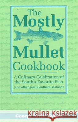 The Mostly Mullet Cookbook: A Culinary Celebration of the South's Favorite Fish (and Other Great Southern Seafood) George Griffin 9781561641475