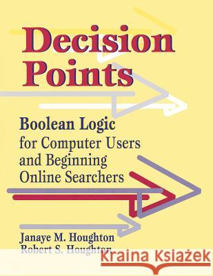 Decision Points: Boolean Logic for Computer Users and Beginning Online Searchers Janaye M. Houghton Robert S. Houghton Robert S. Houghton 9781563086724