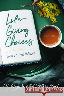 Life-Giving Choices: 60 Days to What Matters Most Lucinda Secres 9781563092794
