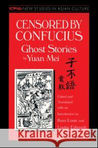 Censored by Confucius: Ghost Stories by Yuan Mei: Ghost Stories by Yuan Mei Yuan Mei Kam Louie Louise Edwards 9781563246814 M.E. Sharpe
