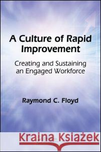 A Culture of Rapid Improvement: Creating and Sustaining an Engaged Workforce Raymond C. Floyd 9781563273780