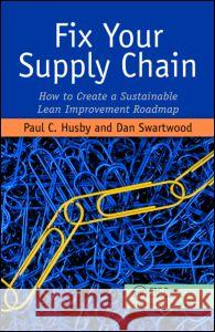 Fix Your Supply Chain: How to Create a Sustainable Lean Improvement Roadmap Paul Husby 9781563273810