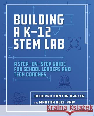 Building a K-12 Stem Lab: A Step-By-Step Guide for School Leaders and Tech Coaches Deborah Nagler Martha Osei-Yaw 9781564847003