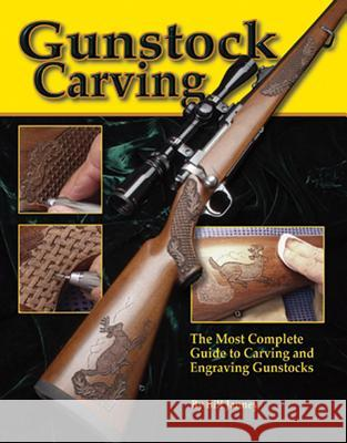 Gunstock Carving: The Most Complete Guide to Carving and Engraving Gunstocks Bill Janney 9781565231665
