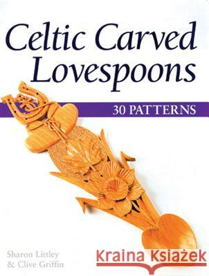 Celtic Carved Lovespoons: 30 Patterns Sharon Littley Clive Griffin 9781565232099