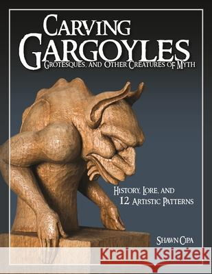 Carving Gargoyles, Grotesques, and Other Creatures of Myth : History, Lore, and 12 Artistic Patterns Shawn Cipa 9781565233294