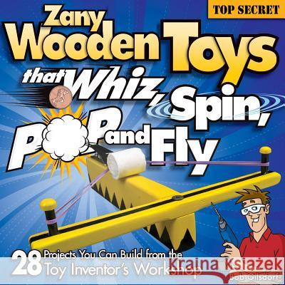 Zany Wooden Toys That Whiz, Spin, Pop, and Fly Bob Gilsdorf 9781565233942