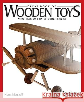 Great Book of Wooden Toys: More Than 50 Easy-To-Build Projects Norm Marshall 9781565234314