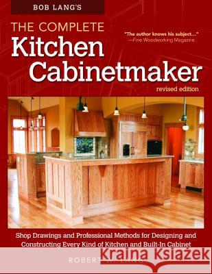 Bob Lang's the Complete Kitchen Cabinetmaker, Revised Edition: Shop Drawings and Professional Methods for Designing and Constructing Every Kind of Kit Robert W. Lang 9781565238039